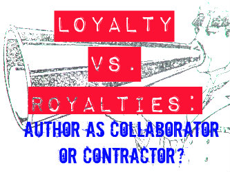 Loyalty vs. Royalties: Author as collaborator or contractor?