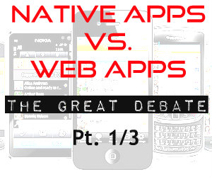 Native apps vs. Web apps: The great debate Pt. 1 of 3
