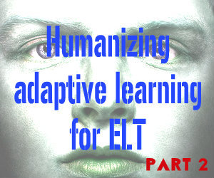 Humanizing adaptive learning for ELT:  Part 2