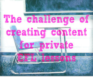 The challenge of creating content for private EFL lessons