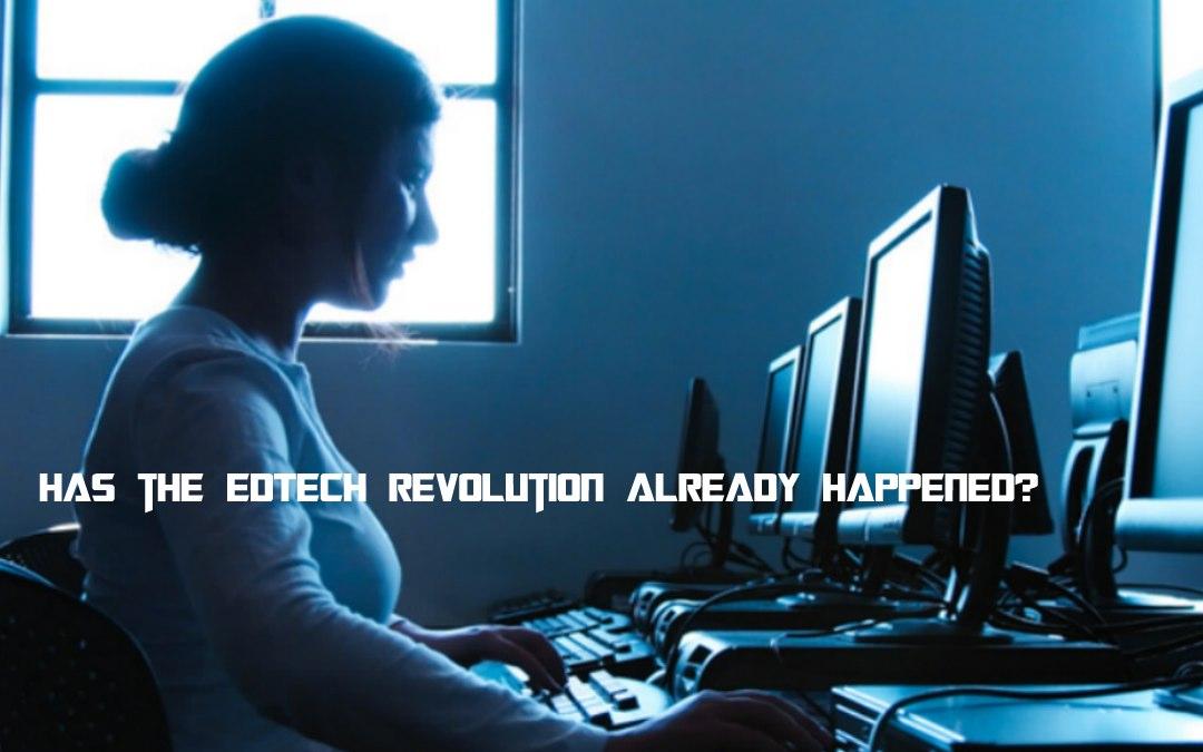 Has the EdTech revolution already happened?