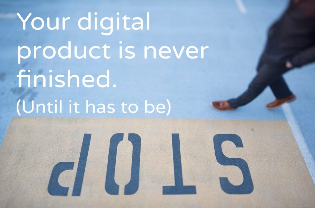 Your digital product is never finished. (Until it has to be)