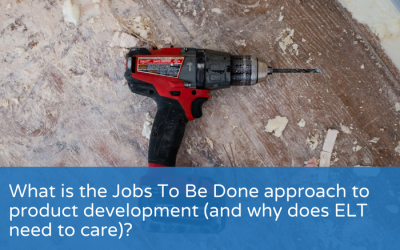 What is the Jobs To Be Done approach to product development (and why does ELT need to care)?