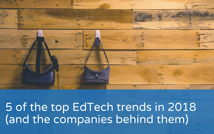 5 of the top EdTech trends in 2018 (and the companies behind them)